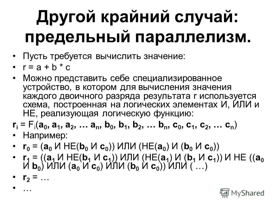 Другой крайний случай: предельный параллелизм. Пусть требуется вычислить значение: r = a + b * c Можно представить себе специализированное устройство, в котором для вычисления значения каждого двоичного разряда результата r используется схема, постро