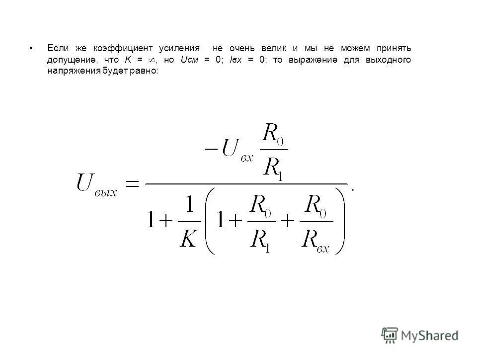 Если же коэффициент усиления не очень велик и мы не можем принять допущение, что K =, но Uсм = 0; Iвх = 0; то выражение для выходного напряжения будет равно: