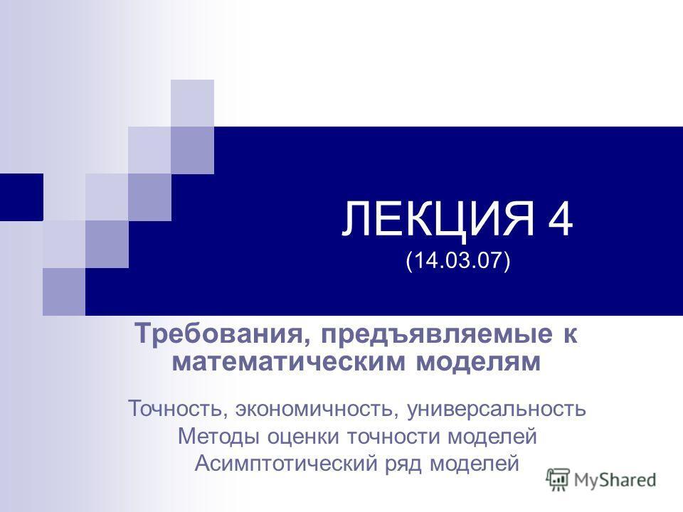 ЛЕКЦИЯ 4 (14.03.07) Требования, предъявляемые к математическим моделям Точность, экономичность, универсальность Методы оценки точности моделей Асимптотический ряд моделей