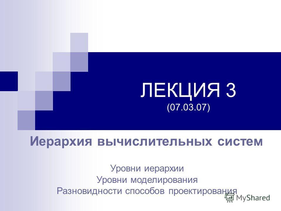 ЛЕКЦИЯ 3 (07.03.07) Иерархия вычислительных систем Уровни иерархии Уровни моделирования Разновидности способов проектирования