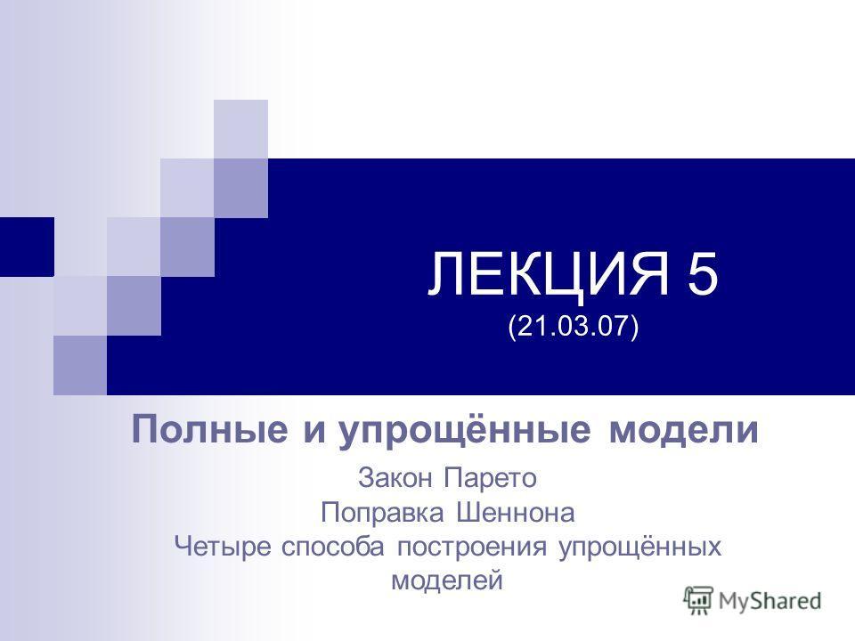 ЛЕКЦИЯ 5 (21.03.07) Полные и упрощённые модели Закон Парето Поправка Шеннона Четыре способа построения упрощённых моделей