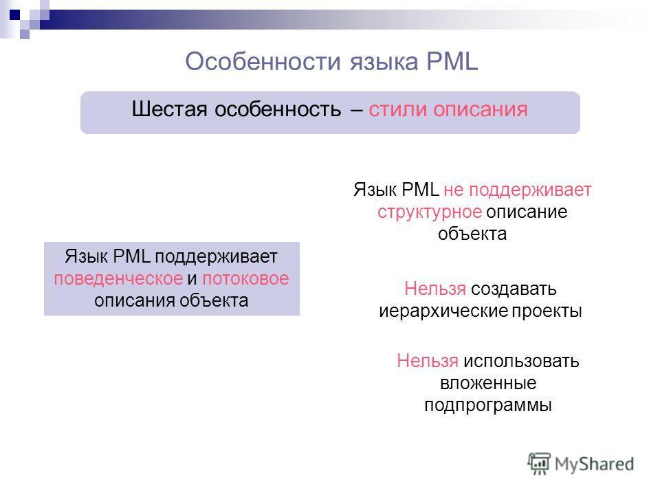 Особенности языка PML Язык PML поддерживает поведенческое и потоковое описания объекта Шестая особенность – стили описания Язык PML не поддерживает структурное описание объекта Нельзя создавать иерархические проекты Нельзя использовать вложенные подп