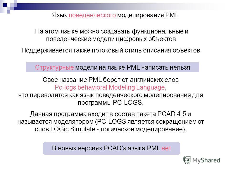 Язык поведенческого моделирования PML На этом языке можно создавать функциональные и поведенческие модели цифровых объектов. Поддерживается также потоковый стиль описания объектов. Своё название PML берёт от английских слов Pc-logs behavioral Modelin