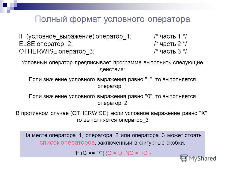 Полный формат условного оператора IF (условное_выражение) оператор_1;/* часть 1 */ ELSE оператор_2;/* часть 2 */ OTHERWISE оператор_3; /* часть 3 */ Условный оператор предписывает программе выполнить следующие действия: Если значение условного выраже