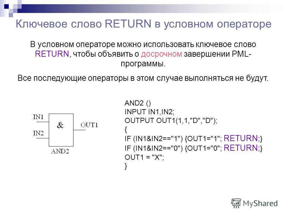 Ключевое слово RETURN в условном операторе В условном операторе можно использовать ключевое слово RETURN, чтобы объявить о досрочном завершении PML- программы. Все последующие операторы в этом случае выполняться не будут. AND2 () INPUT IN1,IN2; OUTPU