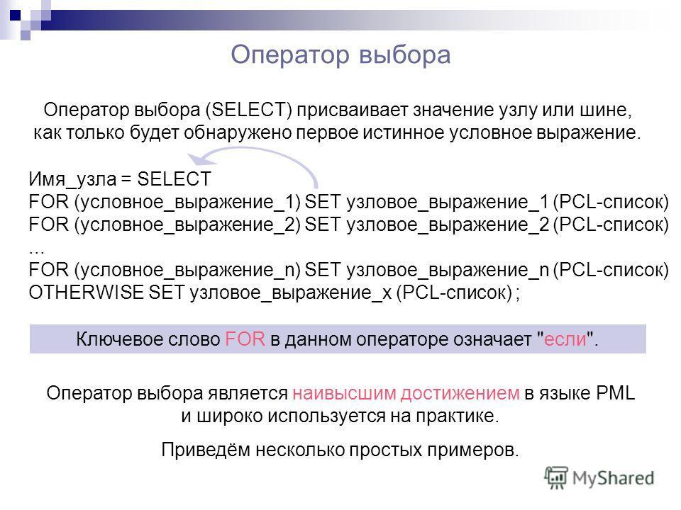 Оператор выбора Оператор выбора (SELECT) присваивает значение узлу или шине, как только будет обнаружено первое истинное условное выражение. Имя_узла = SELECT FOR (условное_выражение_1) SET узловое_выражение_1 (PCL-список) FOR (условное_выражение_2)
