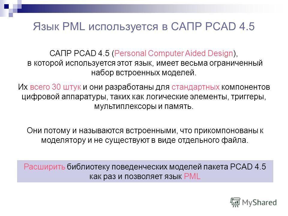 Язык PML используется в САПР PCAD 4.5 САПР PCAD 4.5 (Personal Computer Aided Design), в которой используется этот язык, имеет весьма ограниченный набор встроенных моделей. Их всего 30 штук и они разработаны для стандартных компонентов цифровой аппара