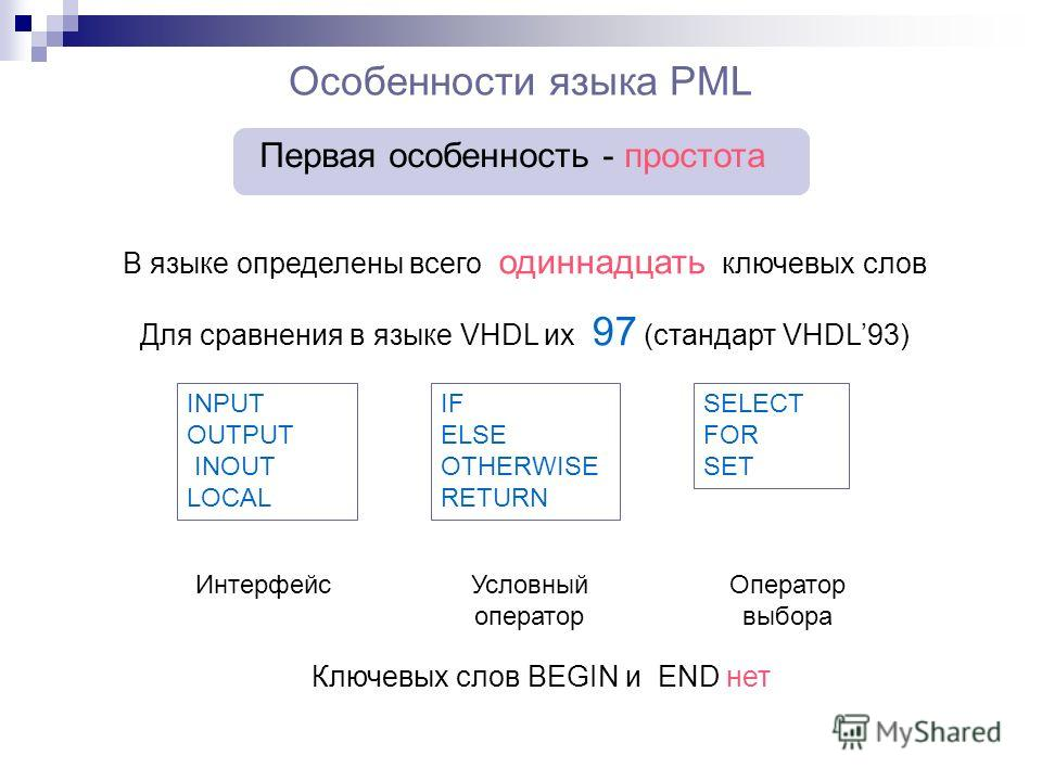 Особенности языка PML Первая особенность - простота В языке определены всего одиннадцать ключевых слов Для сравнения в языке VHDL их 97 (стандарт VHDL93) INPUT OUTPUT INOUT LOCAL IF ELSE OTHERWISE RETURN SELECT FOR SET ИнтерфейсУсловный оператор Опер