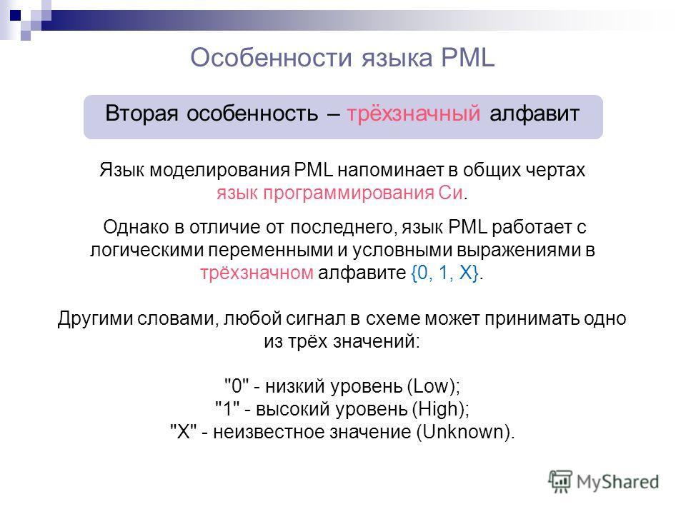 Особенности языка PML Вторая особенность – трёхзначный алфавит Язык моделирования PML напоминает в общих чертах язык программирования Си. Однако в отличие от последнего, язык PML работает с логическими переменными и условными выражениями в трёхзначно