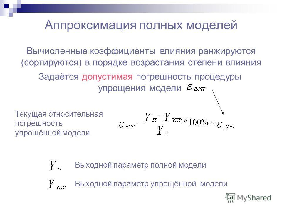 Аппроксимация полных моделей Текущая относительная погрешность упрощённой модели Выходной параметр полной модели Выходной параметр упрощённой модели Вычисленные коэффициенты влияния ранжируются (сортируются) в порядке возрастания степени влияния Зада
