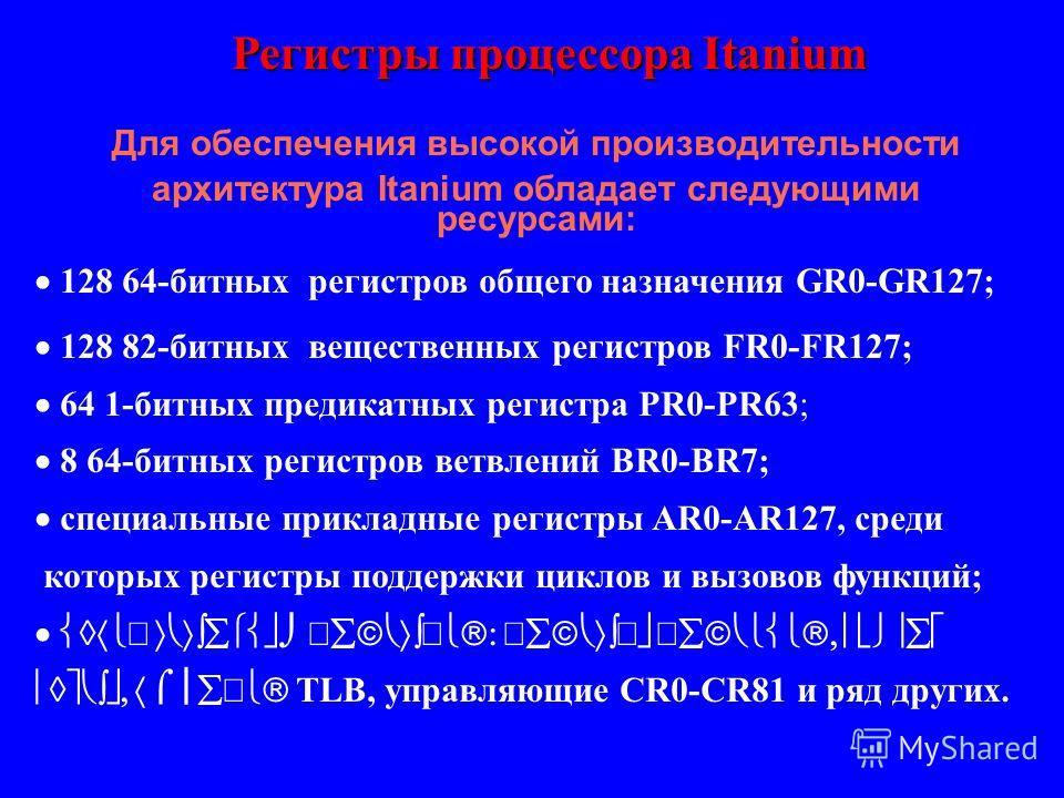 Регистры процессора Itanium 128 64-битных регистров общего назначения GR0-GR127; 128 82-битных вещественных регистров FR0-FR127; 64 1-битных предикатных регистра PR0-PR63; 8 64-битных регистров ветвлений BR0-BR7; специальные прикладные регистры AR0-A