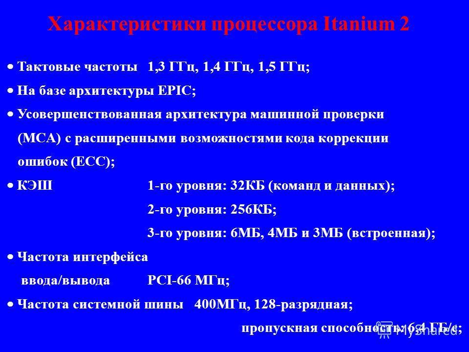 Тактовые частоты1,3 ГГц, 1,4 ГГц, 1,5 ГГц; На базе архитектуры EPIC; Усовершенствованная архитектура машинной проверки (MCA) с расширенными возможностями кода коррекции ошибок (ECC); КЭШ1-го уровня: 32КБ (команд и данных); 2-го уровня: 256КБ; 3-го ур