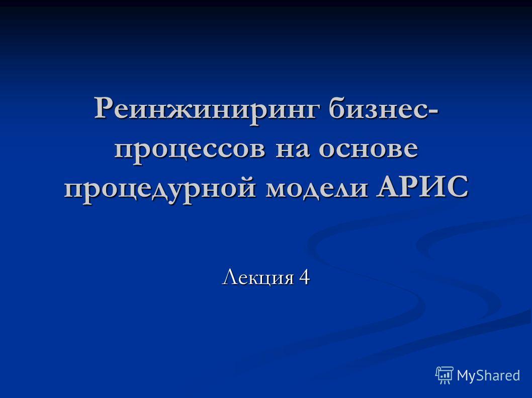 Реинжиниринг бизнес- процессов на основе процедурной модели АРИС Лекция 4