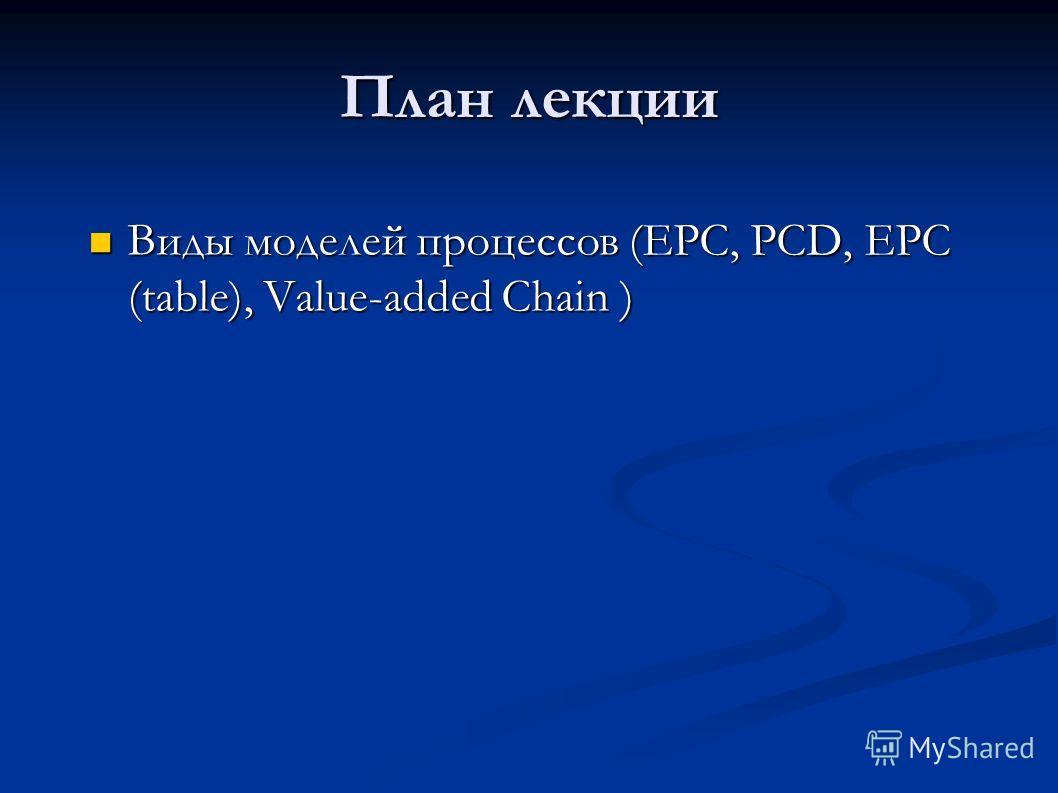 План лекции Виды моделей процессов (EPC, PCD, EPC (table), Value-added Chain ) Виды моделей процессов (EPC, PCD, EPC (table), Value-added Chain )
