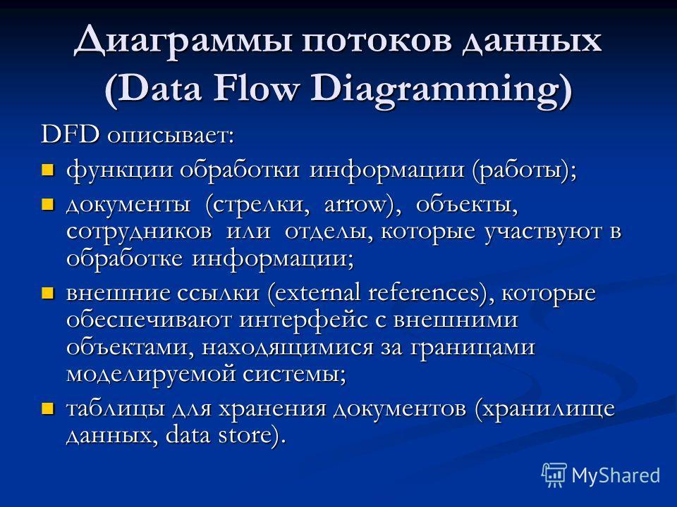 Диаграммы потоков данных (Data Flow Diagramming) DFD описывает: функции обработки информации (работы); функции обработки информации (работы); документы (стрелки, arrow), объекты, сотрудников или отделы, которые участвуют в обработке информации; докум