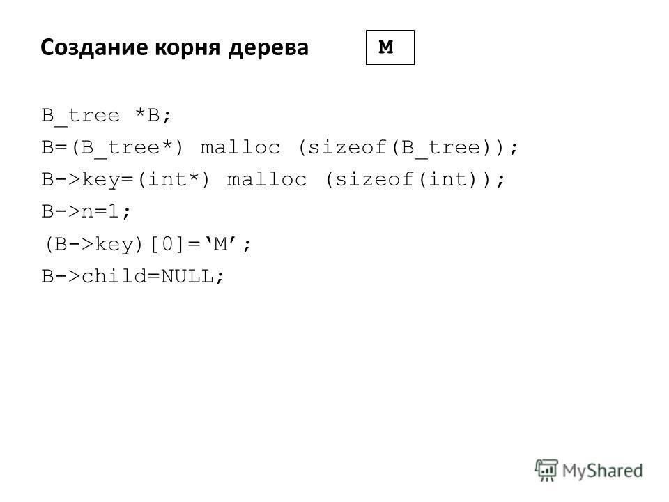Создание корня дерева B_tree *B; B=(B_tree*) malloc (sizeof(B_tree)); B->key=(int*) malloc (sizeof(int)); B->n=1; (B->key)[0]=M; B->child=NULL; M