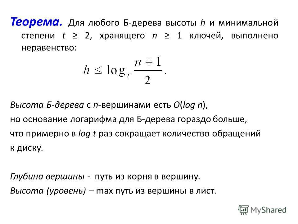 Теорема. Для любого Б-дерева высоты h и минимальной степени t 2, хранящего n 1 ключей, выполнено неравенство: Высота Б-дерева с n-вершинами есть O(log n), но основание логарифма для Б-дерева гораздо больше, что примерно в log t раз сокращает количест