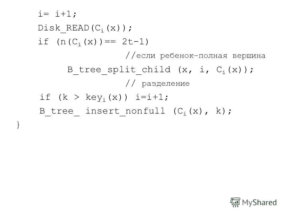 i= i+1; Disk_READ(C i (x)); if (n(C i (x))== 2t-1) // если ребенок–полная вершина B_tree_split_child (x, i, C i (x)); // разделение if (k > key i (x)) i=i+1; B_tree_ insert_nonfull (C i (x), k); }