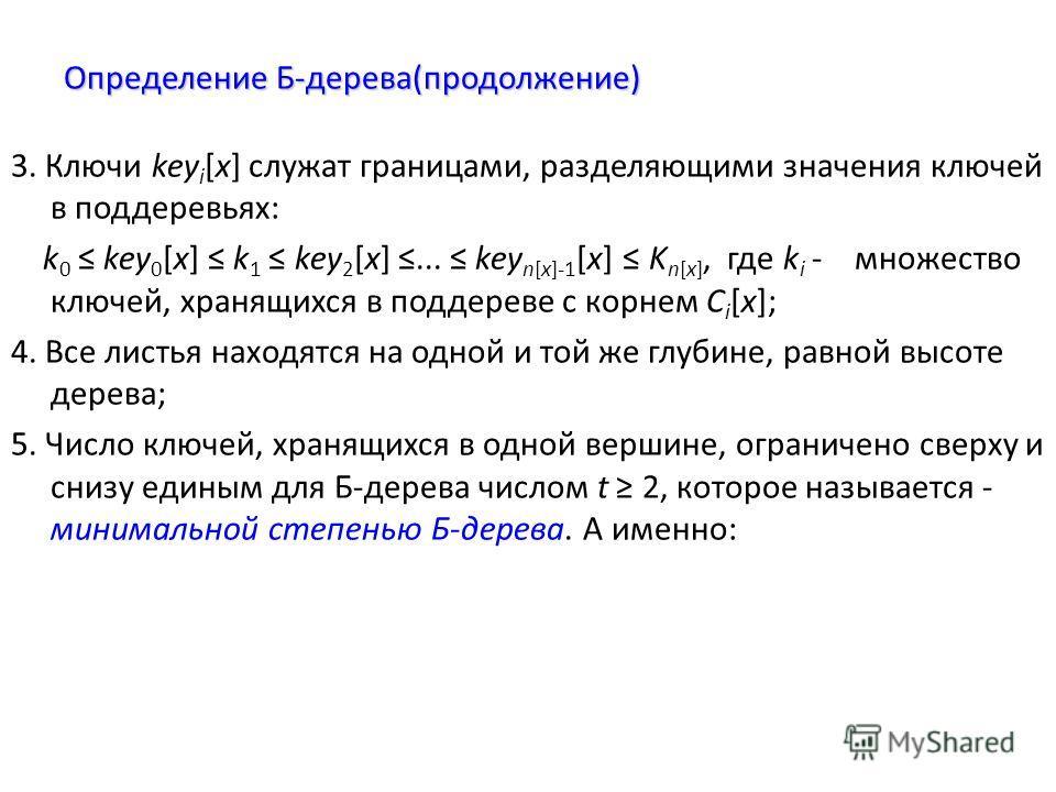 Определение Б-дерева(продолжение) 3. Ключи key i [x] служат границами, разделяющими значения ключей в поддеревьях: k 0 key 0 [x] k 1 key 2 [x]... key n[x]-1 [x] K n[x], где k i - множество ключей, хранящихся в поддереве с корнем C i [x]; 4. Все листь