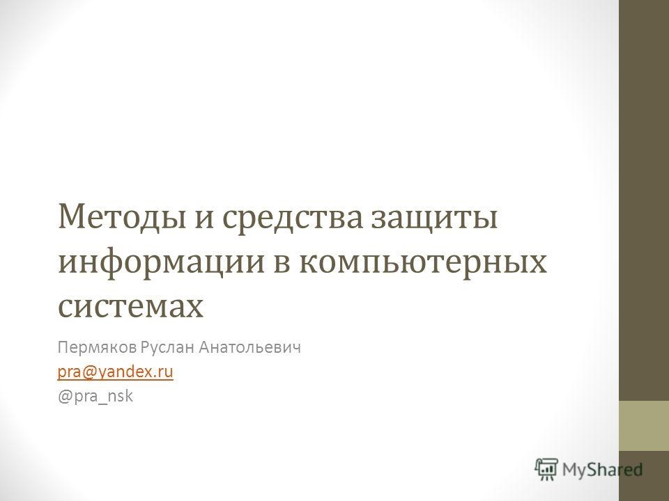 Методы и средства защиты информации в компьютерных системах Пермяков Руслан Анатольевич pra@yandex.ru @pra_nsk