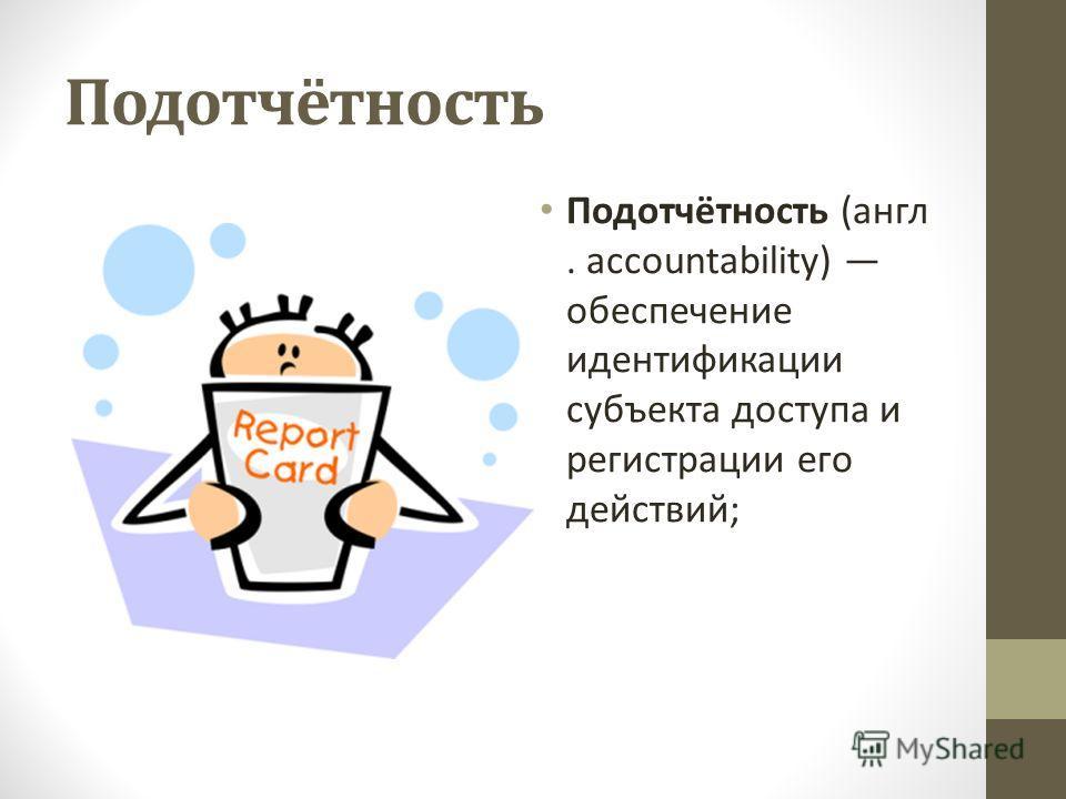 Подотчётность Подотчётность (англ. accountability) обеспечение идентификации субъекта доступа и регистрации его действий;