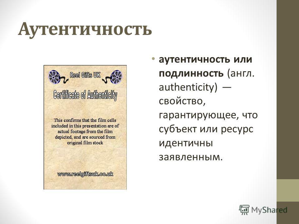 Аутентичность аутентичность или подлинность (англ. authenticity) свойство, гарантирующее, что субъект или ресурс идентичны заявленным.