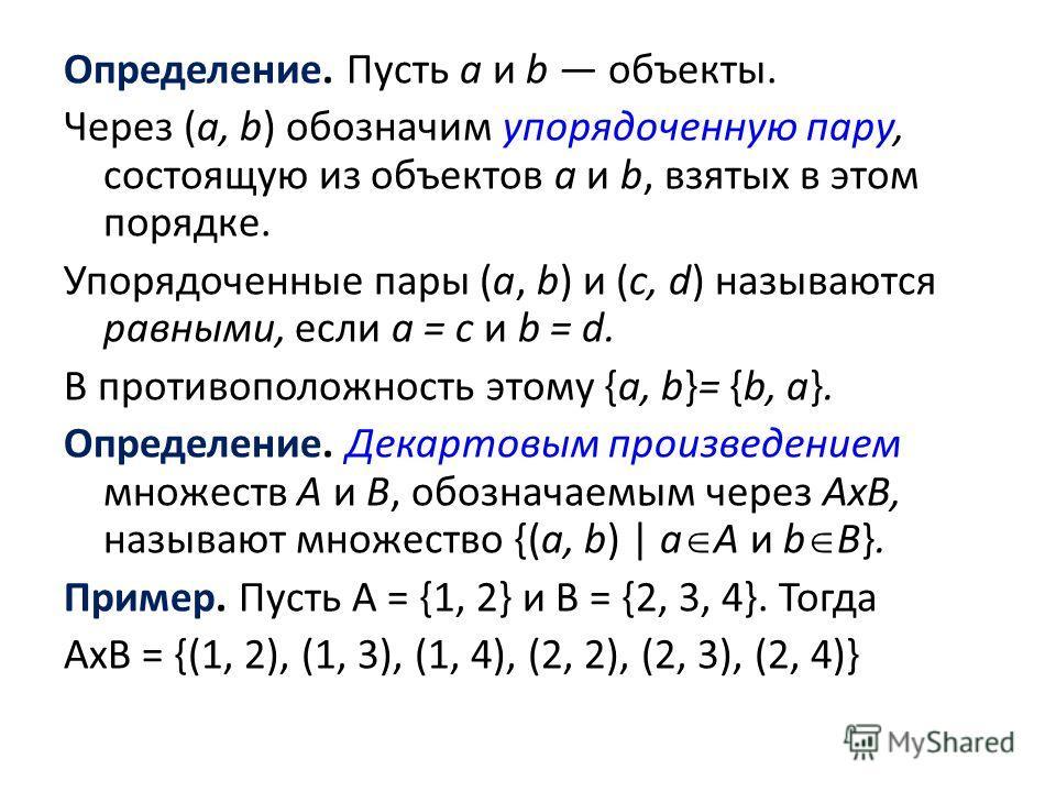 Определение. Пусть а и b объекты. Через (а, b) обозначим упорядоченную пару, состоящую из объектов а и b, взятых в этом порядке. Упорядоченные пары (а, b) и (с, d) называются равными, если а = с и b = d. В противоположность этому {а, b}= {b, а}. Опре