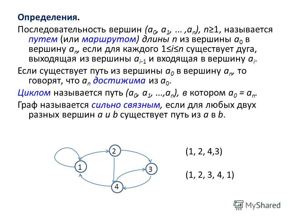 Определения. Последовательность вершин (а 0, а 1,...,а n ), n1, называется путем (или маршрутом) длины n из вершины а 0 в вершину а n, если для каждого 1in существует дуга, выходящая из вершины а i-1 и входящая в вершину а i. Если существует путь из