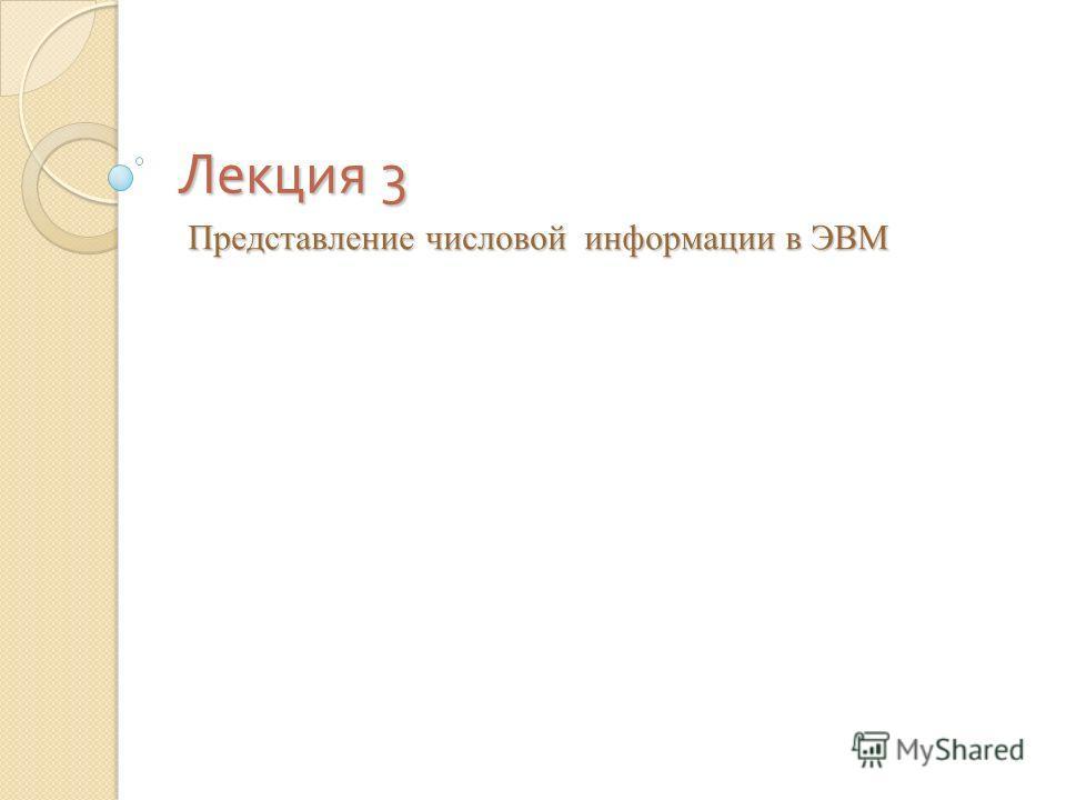 Лекция 3 Представление числовой информации в ЭВМ