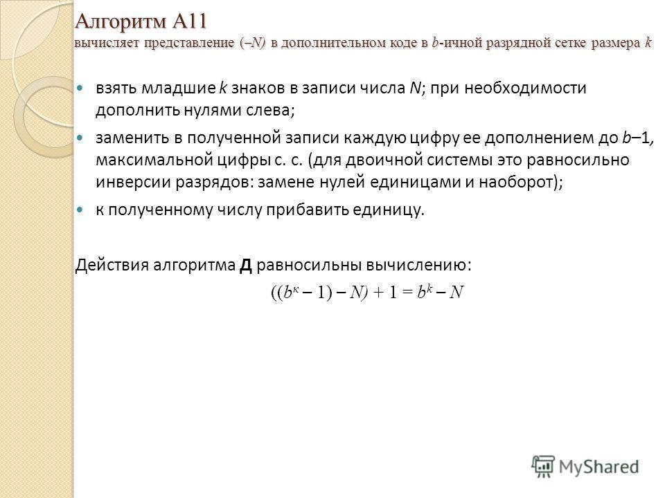 Алгоритм A11 вычисляет представление ( – N) в дополнительном коде в b-ичной разрядной сетке размера k взять младшие k знаков в записи числа N; при необходимости дополнить нулями слева; заменить в полученной записи каждую цифру ее дополнением до b–1,