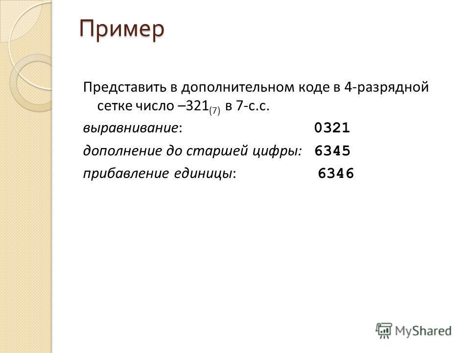 Пример Представить в дополнительном коде в 4-разрядной сетке число –321 (7) в 7-с.с. выравнивание: 0321 дополнение до старшей цифры: 6345 прибавление единицы: 6346