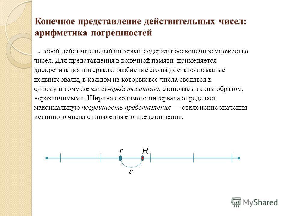 Конечное представление действительных чисел: арифметика погрешностей Любой действительный интервал содержит бесконечное множество чисел. Для представления в конечной памяти применяется дискретизация интервала: разбиение его на достаточно малые подынт