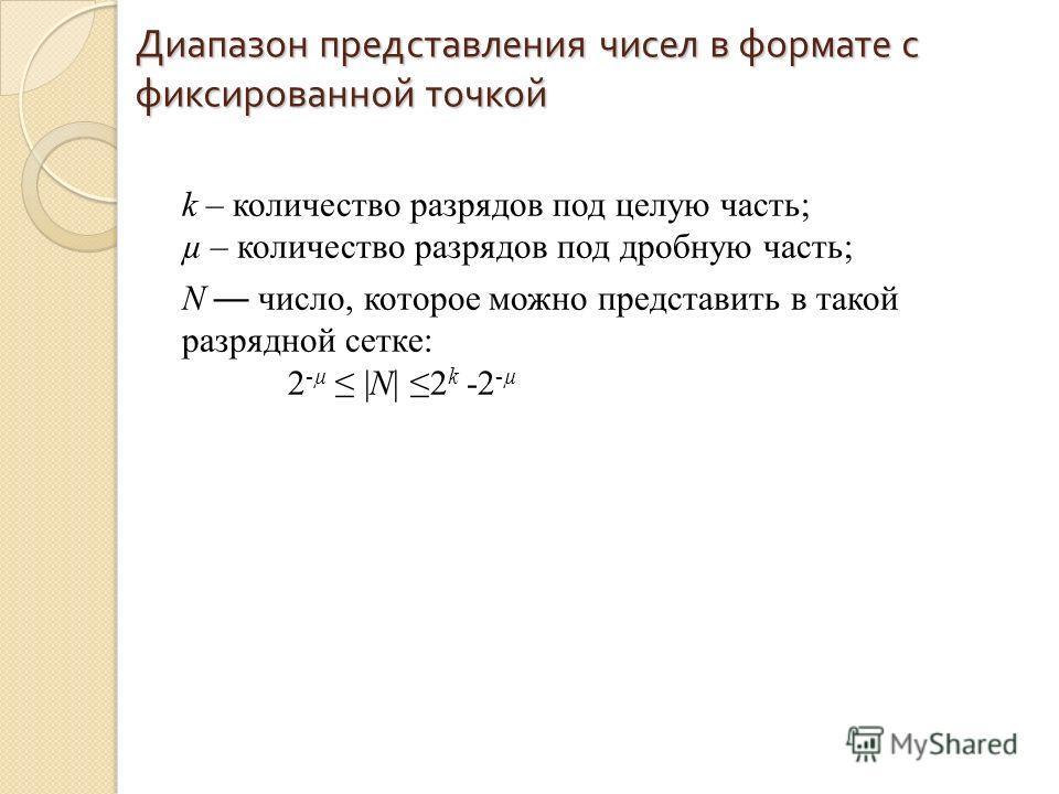 Диапазон представления чисел в формате с фиксированной точкой k – количество разрядов под целую часть; µ – количество разрядов под дробную часть; N число, которое можно представить в такой разрядной сетке: 2 -µ |N| 2 k -2 -µ