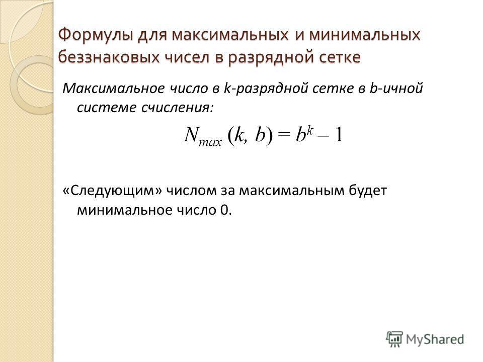 Формулы для максимальных и минимальных беззнаковых чисел в разрядной сетке Максимальное число в k-разрядной сетке в b-ичной системе счисления: N max (k, b) = b k – 1 «Следующим» числом за максимальным будет минимальное число 0.