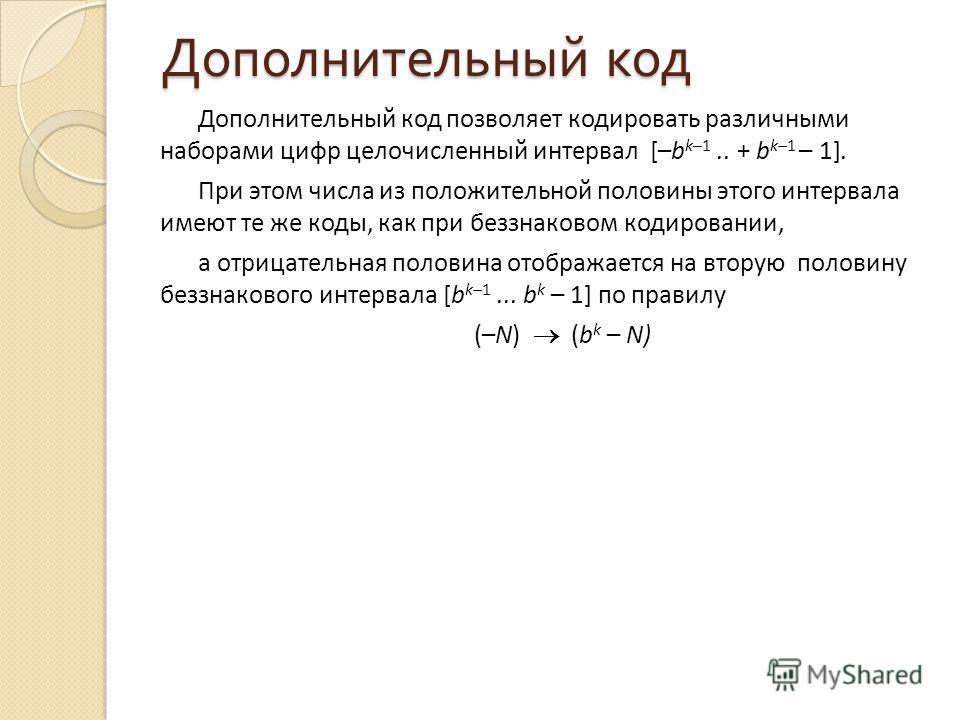 Дополнительный код Дополнительный код позволяет кодировать различными наборами цифр целочисленный интервал [–b k–1.. + b k–1 – 1]. При этом числа из положительной половины этого интервала имеют те же коды, как при беззнаковом кодировании, а отрицател