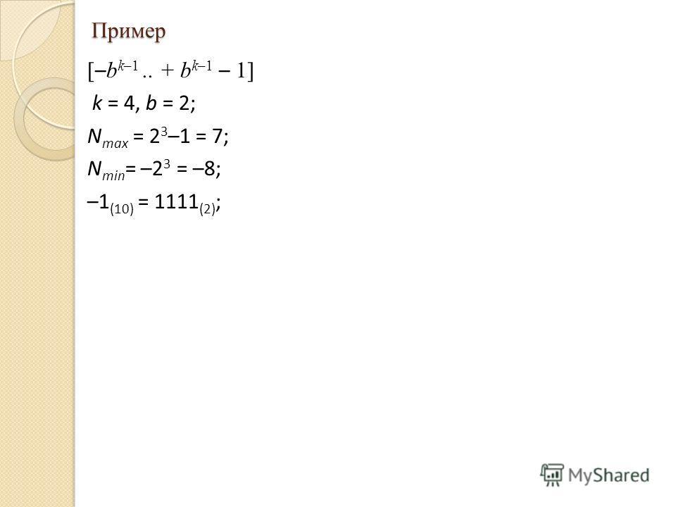 Пример [ – b k–1.. + b k–1 – 1] k = 4, b = 2; N max = 2 3 –1 = 7; N min = –2 3 = –8; –1 (10) = 1111 (2) ;