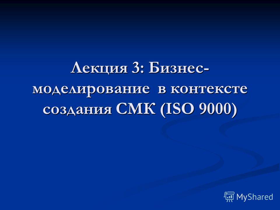 Лекция 3: Бизнес- моделирование в контексте создания СМК (ISO 9000)