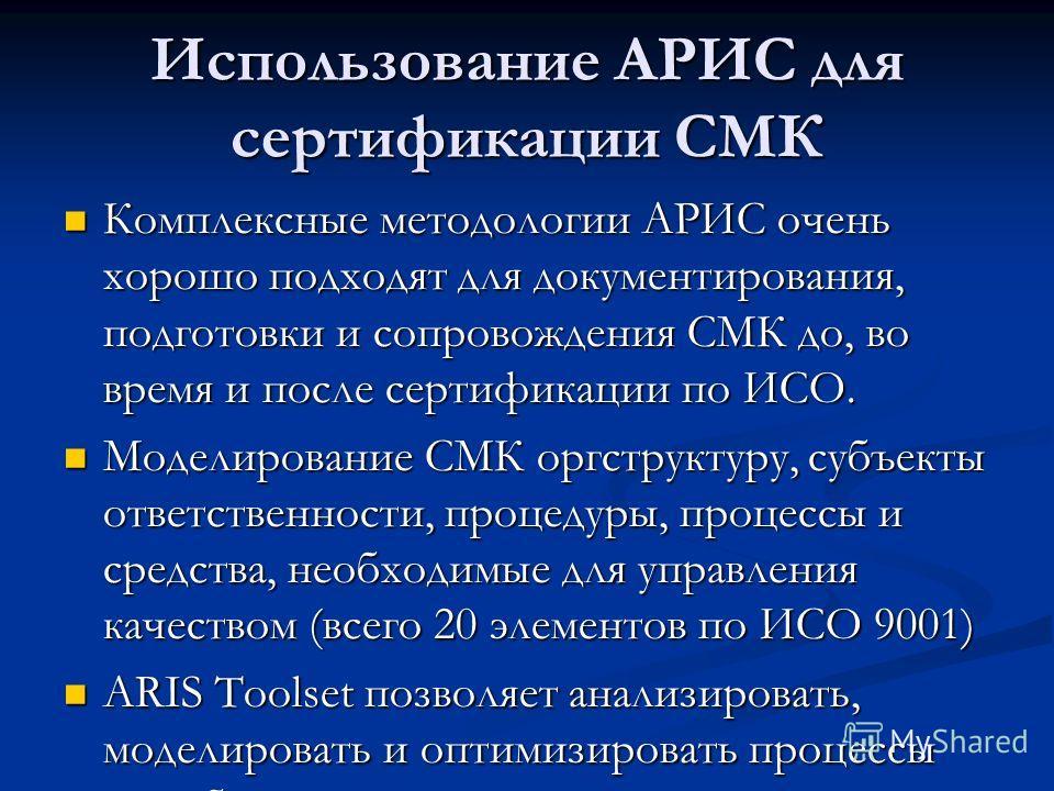Использование АРИС для сертификации СМК Комплексные методологии АРИС очень хорошо подходят для документирования, подготовки и сопровождения СМК до, во время и после сертификации по ИСО. Комплексные методологии АРИС очень хорошо подходят для документи