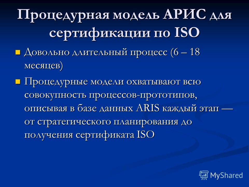 Процедурная модель АРИС для сертификации по ISO Довольно длительный процесс (6 – 18 месяцев) Довольно длительный процесс (6 – 18 месяцев) Процедурные модели охватывают всю совокупность процессов-прототипов, описывая в базе данных ARIS каждый этап от