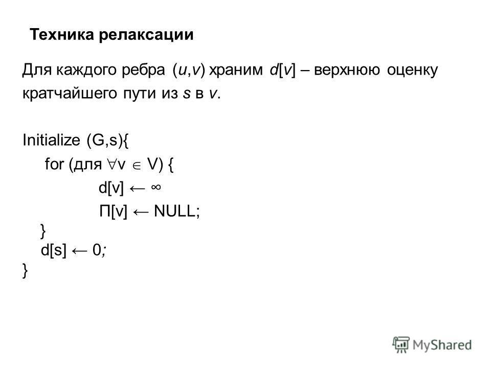 Техника релаксации Для каждого ребра (u,v) храним d[v] – верхнюю оценку кратчайшего пути из s в v. Initialize (G,s){ for (для v V) { d[v] Π[v] NULL; } d[s] 0; }