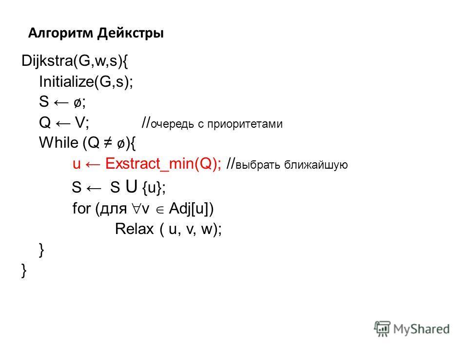 Алгоритм Дейкстры Dijkstra(G,w,s){ Initialize(G,s); S ø ; Q V; // очередь с приоритетами While (Q ø ){ u Exstract_min(Q); // выбрать ближайшую S S U {u}; for (для v Adj[u]) Relax ( u, v, w); } }