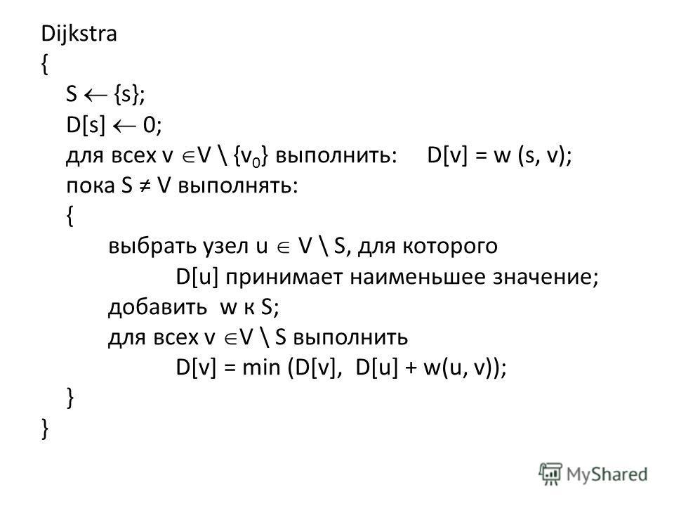 Dijkstra { S {s}; D[s] 0; для всех v V \ {v 0 } выполнить: D[v] = w (s, v); пока S V выполнять: { выбрать узел u V \ S, для которого D[u] принимает наименьшее значение; добавить w к S; для всех v V \ S выполнить D[v] = min (D[v], D[u] + w(u, v)); } }