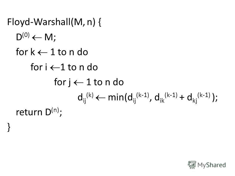 Floyd-Warshall(M, n) { D (0) M; for k 1 to n do for i 1 to n do for j 1 to n do d ij (k) min(d ij (k-1), d ik (k-1) + d kj (k-1) ); return D (n) ; }