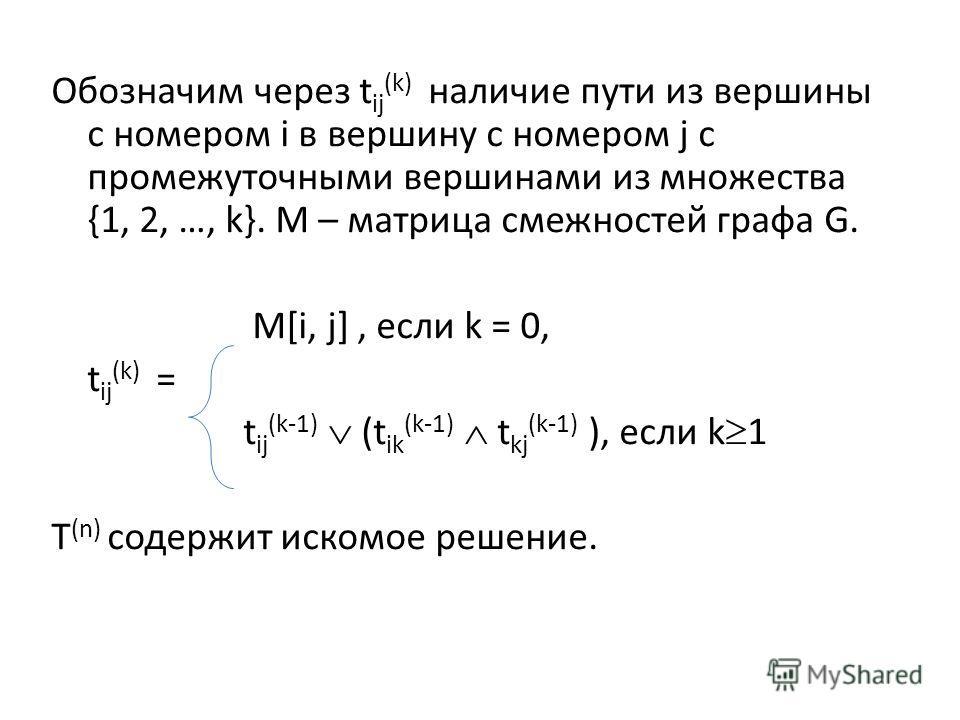 Обозначим через t ij (k) наличие пути из вершины с номером i в вершину с номером j с промежуточными вершинами из множества {1, 2, …, k}. M – матрица смежностей графа G. M[i, j], если k = 0, t ij (k) = t ij (k-1) (t ik (k-1) t kj (k-1) ), если k 1 T (