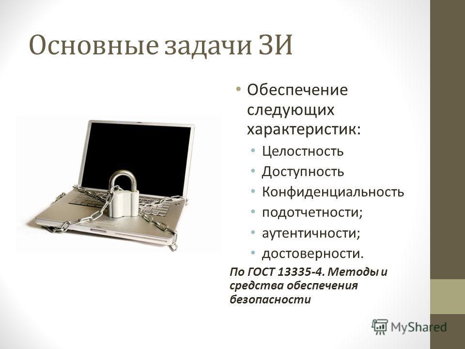 Основные задачи ЗИ Обеспечение следующих характеристик: Целостность Доступность Конфиденциальность подотчетности; аутентичности; достоверности. По ГОСТ 13335-4. Методы и средства обеспечения безопасности