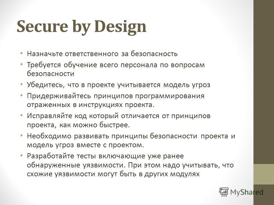 Secure by Design Назначьте ответственного за безопасность Требуется обучение всего персонала по вопросам безопасности Убедитесь, что в проекте учитывается модель угроз Придерживайтесь принципов программирования отраженных в инструкциях проекта. Испра