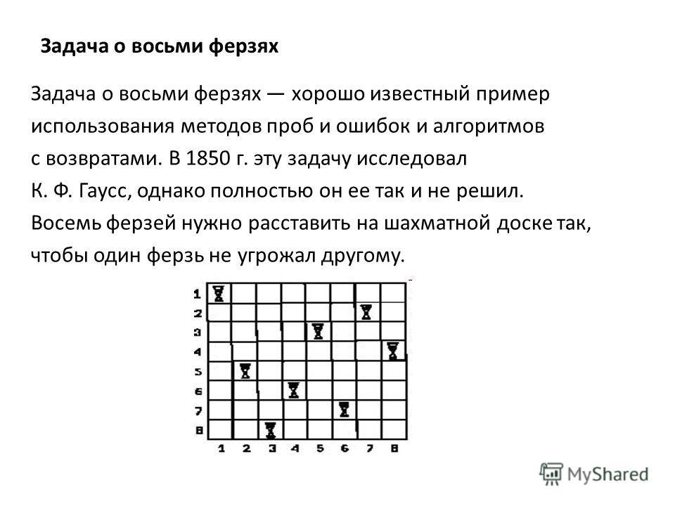 Задача о восьми ферзях Задача о восьми ферзях хорошо известный пример использования методов проб и ошибок и алгоритмов с возвратами. В 1850 г. эту задачу исследовал К. Ф. Гаусс, однако полностью он ее так и не решил. Восемь ферзей нужно расставить на