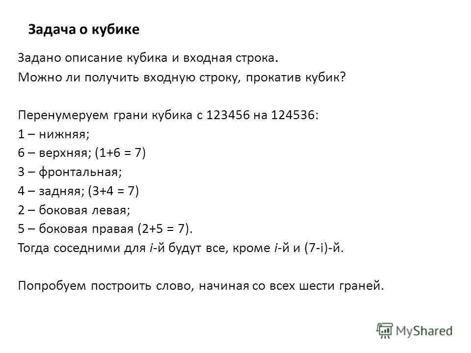 Задача о кубике Задано описание кубика и входная строка. Можно ли получить входную строку, прокатив кубик? Перенумеруем грани кубика c 123456 на 124536: 1 – нижняя; 6 – верхняя; (1+6 = 7) 3 – фронтальная; 4 – задняя; (3+4 = 7) 2 – боковая левая; 5 –