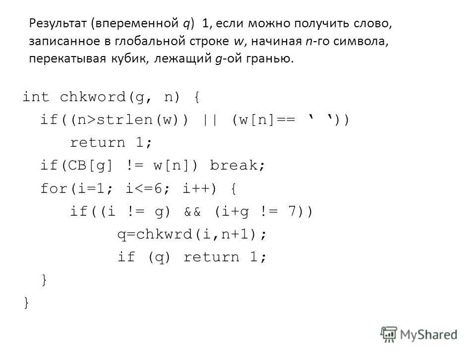 Результат (впеременной q) 1, если можно получить слово, записанное в глобальной строке w, начиная n-го символа, перекатывая кубик, лежащий g-ой гранью. int chkword(g, n) { if((n>strlen(w)) || (w[n]== )) return 1; if(CB[g] != w[n]) break; for(i=1; i