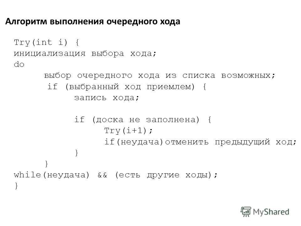 Алгоритм выполнения очередного хода Try(int i) { инициализация выбора хода; do выбор очередного хода из списка возможных; if (выбранный ход приемлем) { запись хода; if (доска нe заполнена) { Try(i+1); if(неудача)отменить предыдущий ход;} while(неудач
